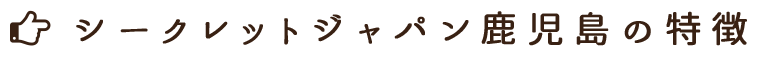 シークレットジャパン鹿児島の特徴